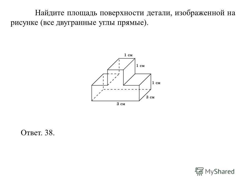 Найдите площадь поверхности детали, изображенной на рисунке (все двугранные углы прямые). Ответ. 38.