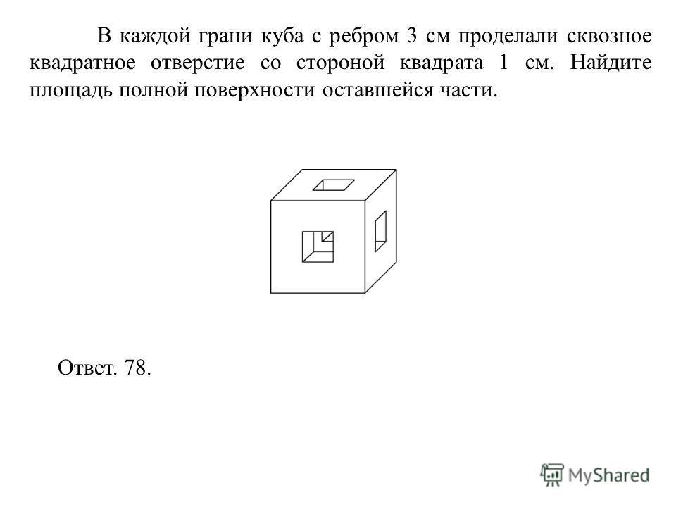 В каждой грани куба с ребром 3 см проделали сквозное квадратное отверстие со стороной квадрата 1 см. Найдите площадь полной поверхности оставшейся части. Ответ. 78.
