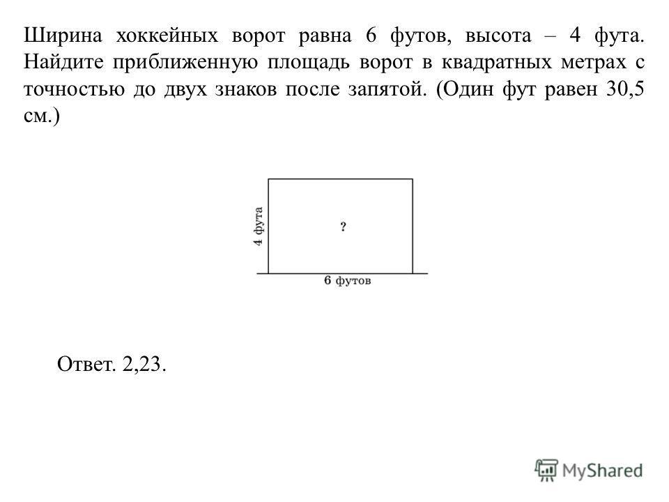 Ширина хоккейных ворот равна 6 футов, высота – 4 фута. Найдите приближенную площадь ворот в квадратных метрах с точностью до двух знаков после запятой. (Один фут равен 30,5 см.) Ответ. 2,23.