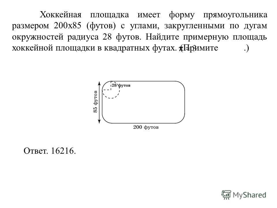 Хоккейная площадка имеет форму прямоугольника размером 200 х 85 (футов) с углами, закругленными по дугам окружностей радиуса 28 футов. Найдите примерную площадь хоккейной площадки в квадратных футах. (Примите.) Ответ. 16216.