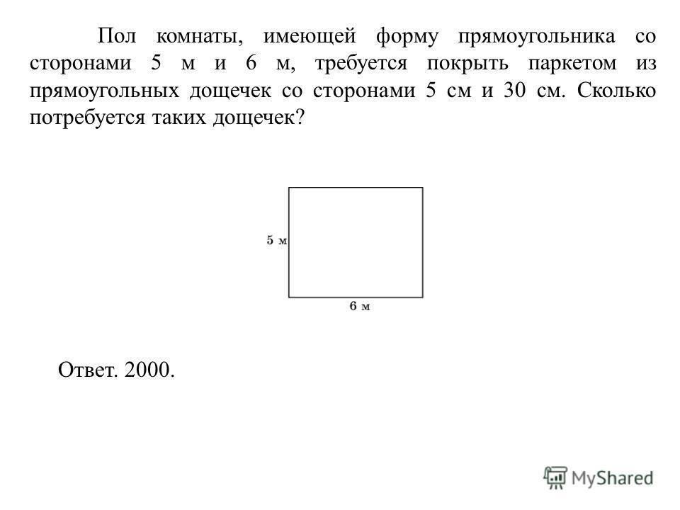 Пол комнаты, имеющей форму прямоугольника со сторонами 5 м и 6 м, требуется покрыть паркетом из прямоугольных дощечек со сторонами 5 см и 30 см. Сколько потребуется таких дощечек? Ответ. 2000.