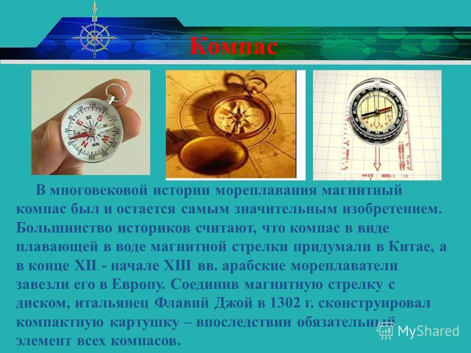 Компас В многовековой истории мореплавания магнитный компас был и остается самым значительным изобретением. Большинство историков считают, что компас в виде плавающей в воде магнитной стрелки придумали в Китае, а в конце XII - начале XIII вв. арабски
