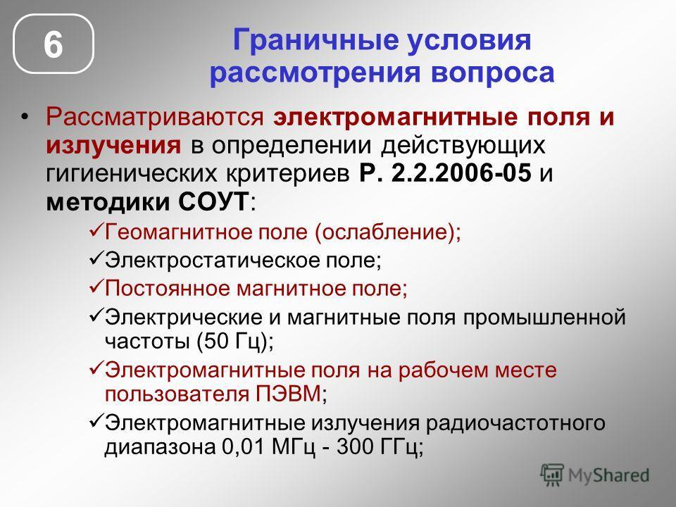 Граничные условия рассмотрения вопроса Рассматриваются электромагнитные поля и излучения в определении действующих гигиенических критериев Р. 2.2.2006-05 и методики СОУТ: Геомагнитное поле (ослабление); Электростатическое поле; Постоянное магнитное п