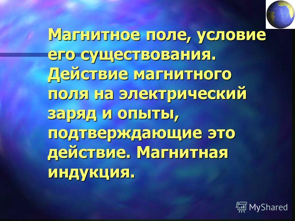 Магнитное поле, условие его существования. Действие магнитного поля на электрический заряд и опыты, подтверждающие это действие. Магнитная индукция.