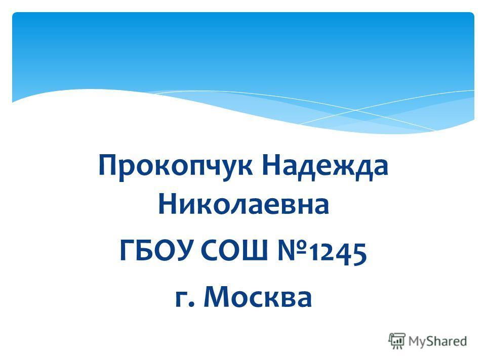Прокопчук Надежда Николаевна ГБОУ СОШ 1245 г. Москва