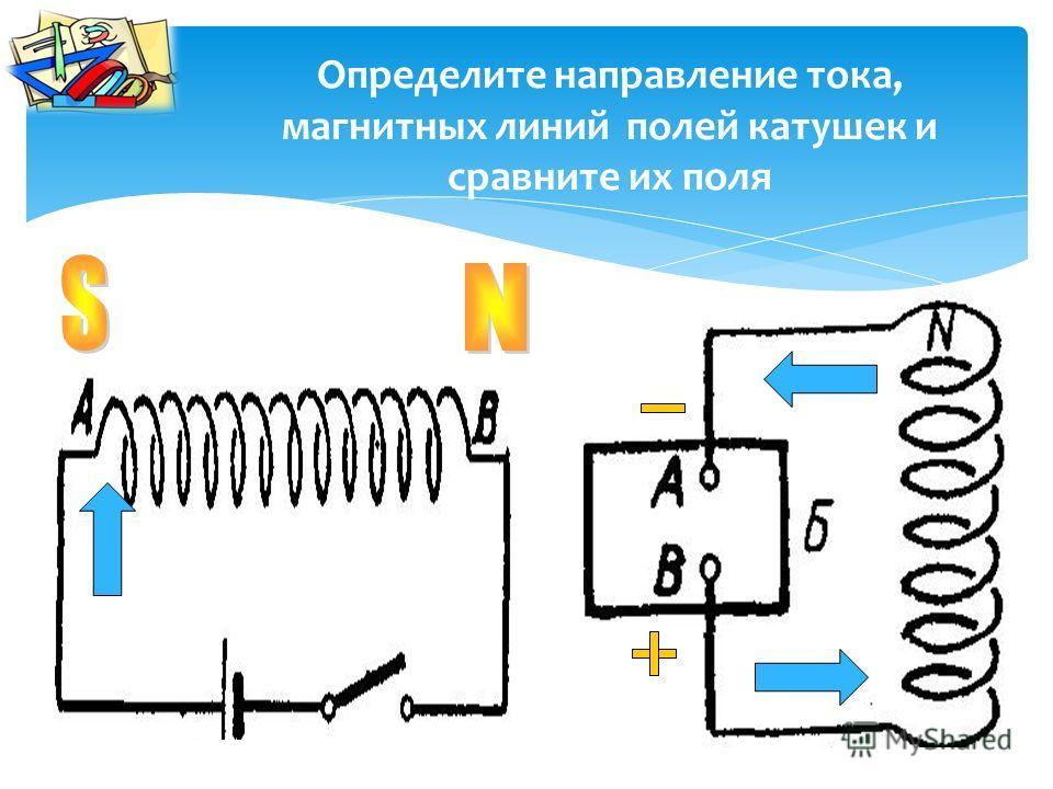 Определите направление тока, магнитных линий полей катушек и сравните их поля