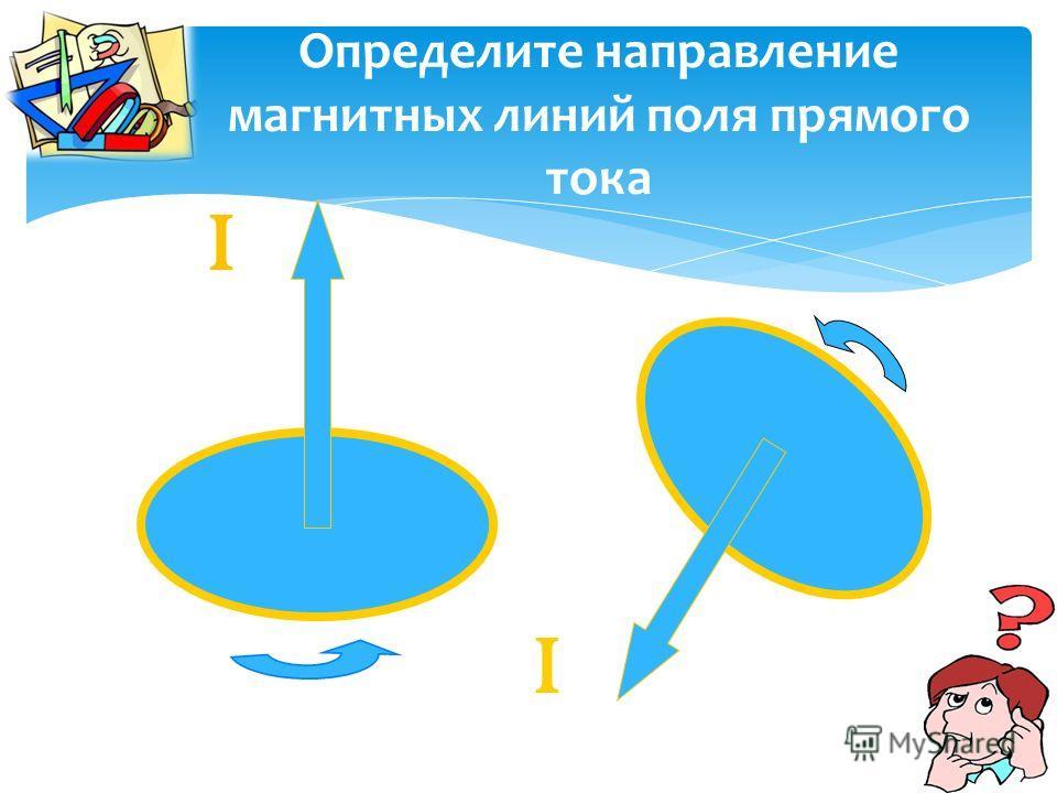Определите направление магнитных линий поля прямого тока ɪ ɪ