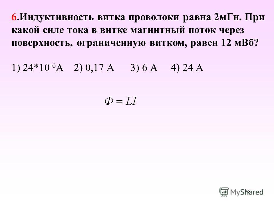 1) 24*10 -6 А 2) 0,17 А 3) 6 А 4) 24 А 6. Индуктивность витка проволоки равна 2 м Гн. При какой силе тока в витке магнитный поток через поверхность, ограниченную витком, равен 12 м Вб? 58