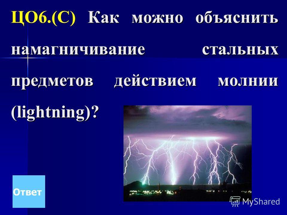 Как можно объяснить намагничивание стальных предметов действием молнии (lightning)? ЦО6.(С) Как можно объяснить намагничивание стальных предметов действием молнии (lightning)? Ответ