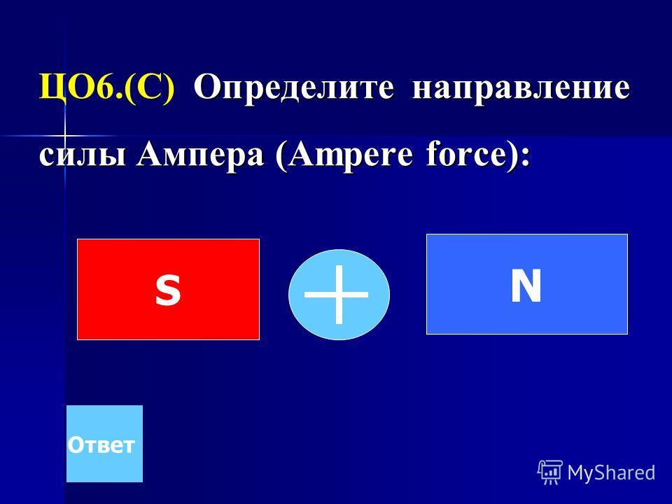 Определите направление силы Ампера (Ampere force): ЦО6.(С) Определите направление силы Ампера (Ampere force): Ответ N S