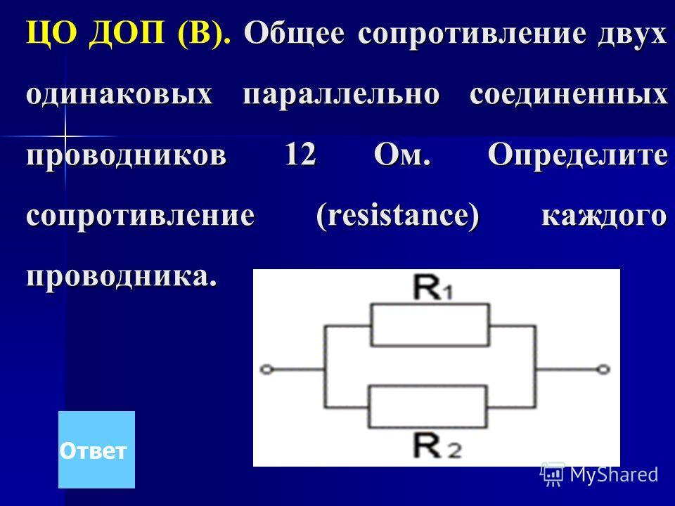 Общее сопротивление двух одинаковых параллельно соединенных проводников 12 Ом. Определите сопротивление (resistance) каждого проводника. ЦО ДОП (В). Общее сопротивление двух одинаковых параллельно соединенных проводников 12 Ом. Определите сопротивлен