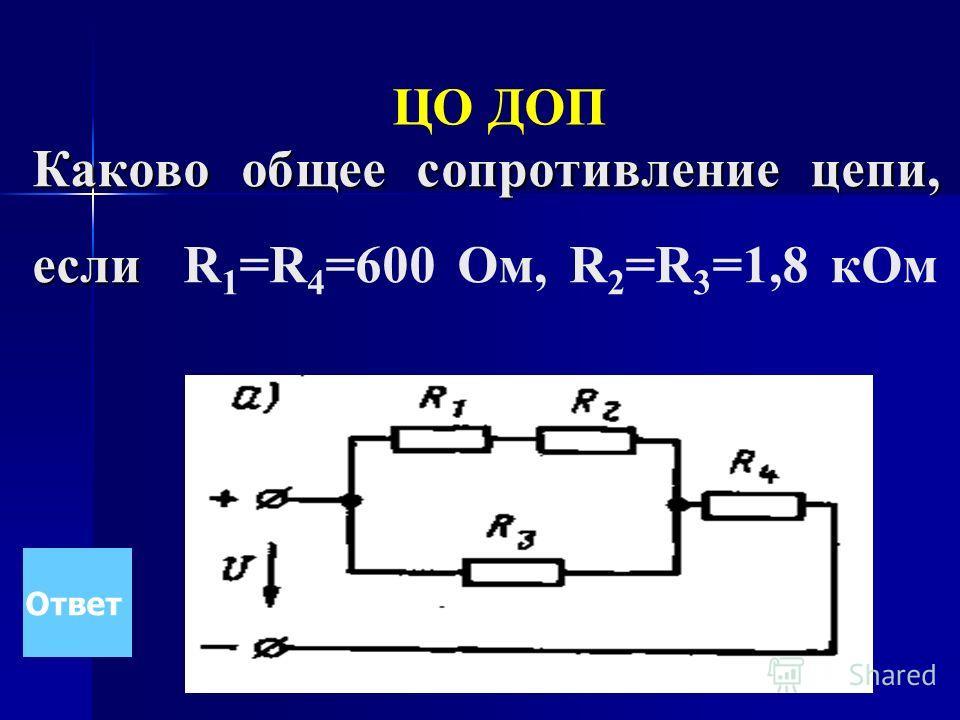 Каково общее сопротивление цепи, если Каково общее сопротивление цепи, если R 1 =R 4 =600 Ом, R 2 =R 3 =1,8 к Ом Ответ ЦО ДОП