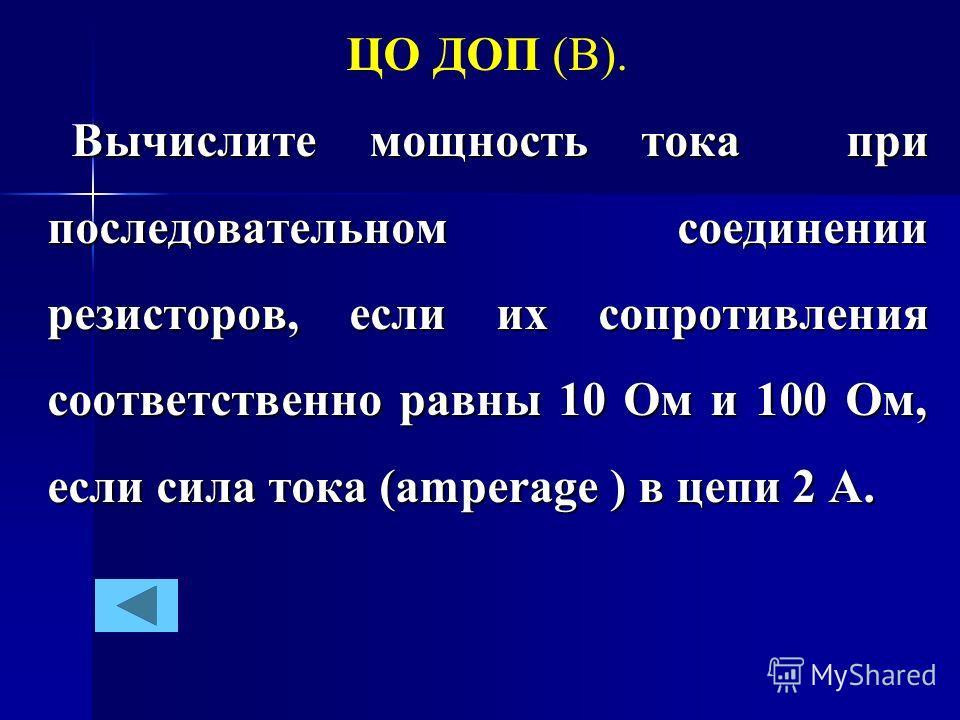 ЦО ДОП (В). Вычислите мощность тока при последовательном соединении резисторов, если их сопротивления соответственно равны 10 Ом и 100 Ом, если сила тока (amperage ) в цепи 2 А. Вычислите мощность тока при последовательном соединении резисторов, если