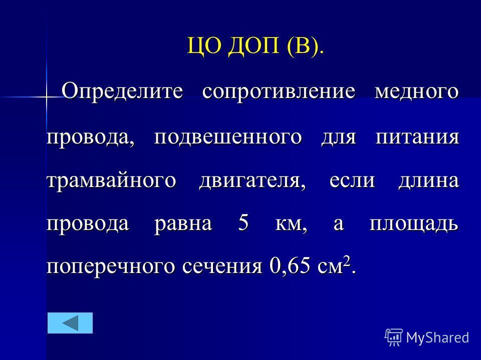 ЦО ДОП (В). Определите сопротивление медного провода, подвешенного для питания трамвайного двигателя, если длина провода равна 5 км, а площадь поперечного сечения 0,65 см 2. Определите сопротивление медного провода, подвешенного для питания трамвайно