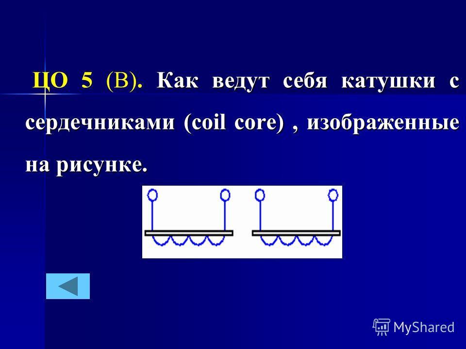 Как ведут себя катушки с сердечниками (coil core), изображенные на рисунке. ЦО 5 (В). Как ведут себя катушки с сердечниками (coil core), изображенные на рисунке.