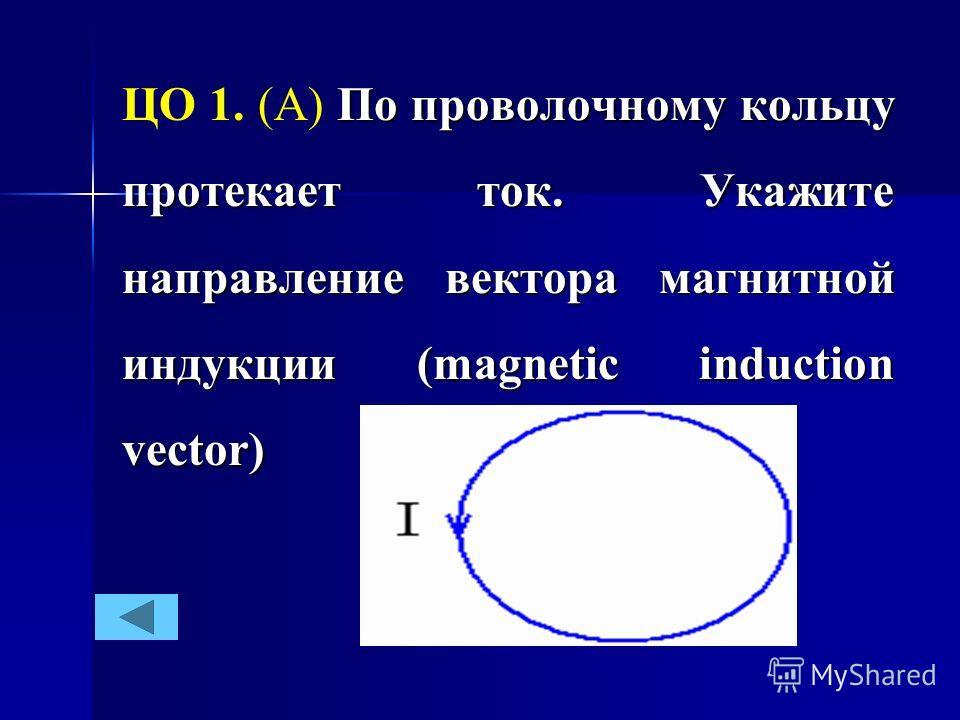 По проволочному кольцу протекает ток. Укажите направление вектора магнитной индукции (magnetic induction vector) ЦО 1. (А) По проволочному кольцу протекает ток. Укажите направление вектора магнитной индукции (magnetic induction vector)