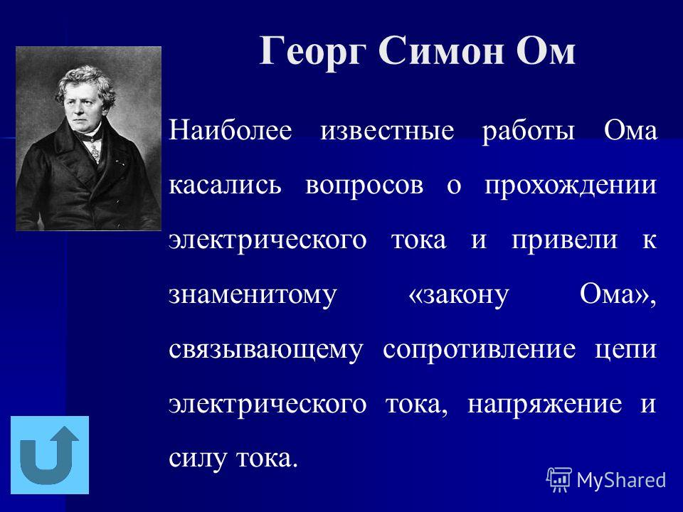 Георг Симон Ом Наиболее известные работы Ома касались вопросов о прохождении электрического тока и привели к знаменитому «закону Ома», связывающему сопротивление цепи электрического тока, напряжение и силу тока.