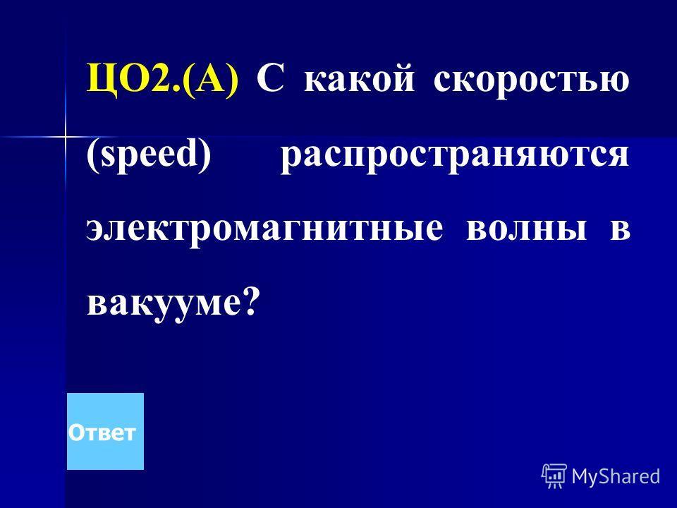 ЦО2.(А) С какой скоростью (speed) распространяются электромагнитные волны в вакууме? Ответ