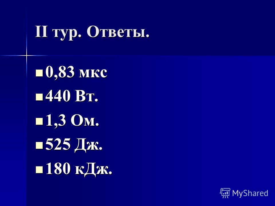 II тур. Ответы. 0,83 мкс 0,83 мкс 440 Вт. 440 Вт. 1,3 Ом. 1,3 Ом. 525 Дж. 525 Дж. 180 к Дж. 180 к Дж.
