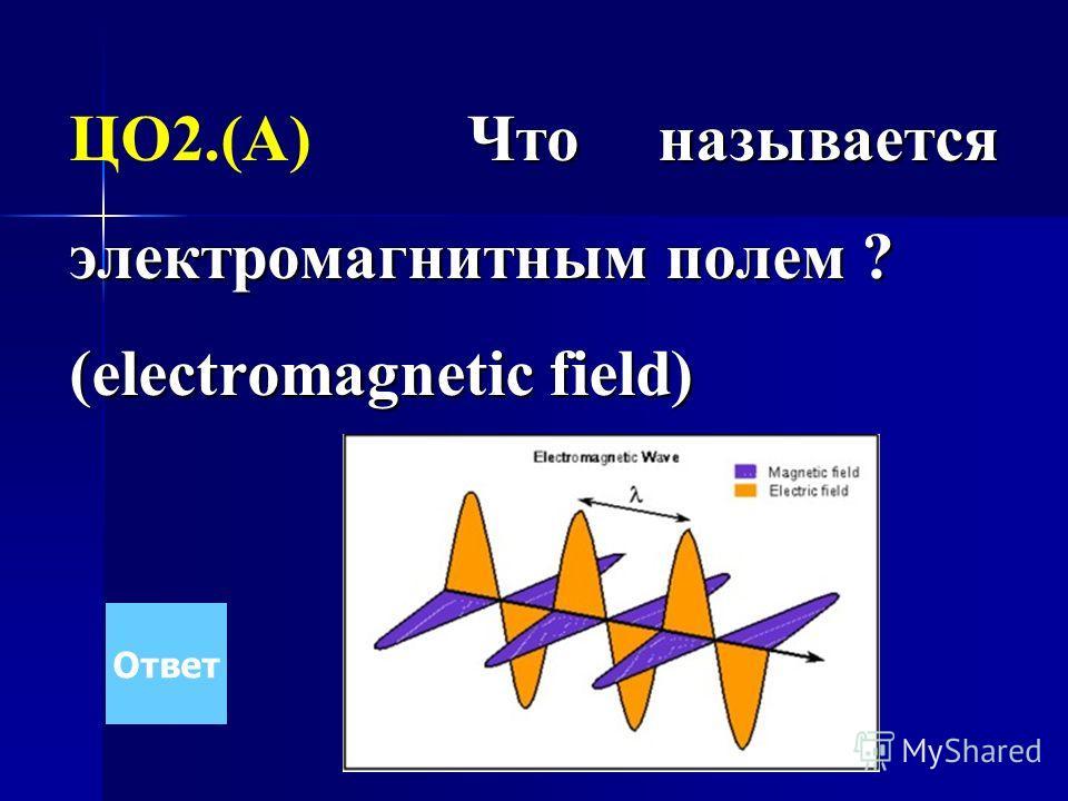 Что называется электромагнитным полем ? ЦО2.(А) Что называется электромагнитным полем ? (electromagnetic field) Ответ