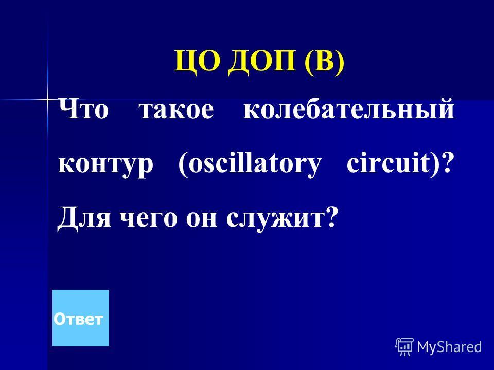 ЦО ДОП (В) Что такое колебательный контур (oscillatory circuit)? Для чего он служит? Ответ