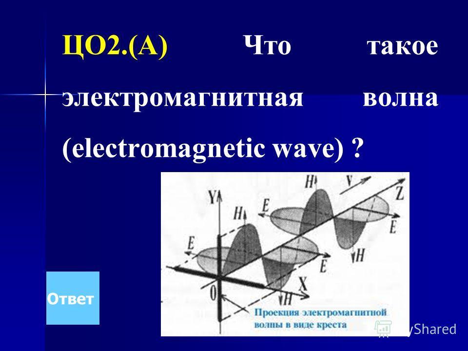 ЦО2.(А) Что такое электромагнитная волна (electromagnetic wave) ? Ответ