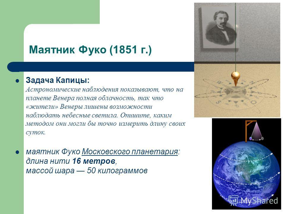 Маятник Фуко (1851 г.) Задача Капицы: Астрономические наблюдения показывают, что на планете Венера полная облачность, так что «жители» Венеры лишены возможности наблюдать небесные светила. Опишите, каким методом они могли бы точно измерить длину свои
