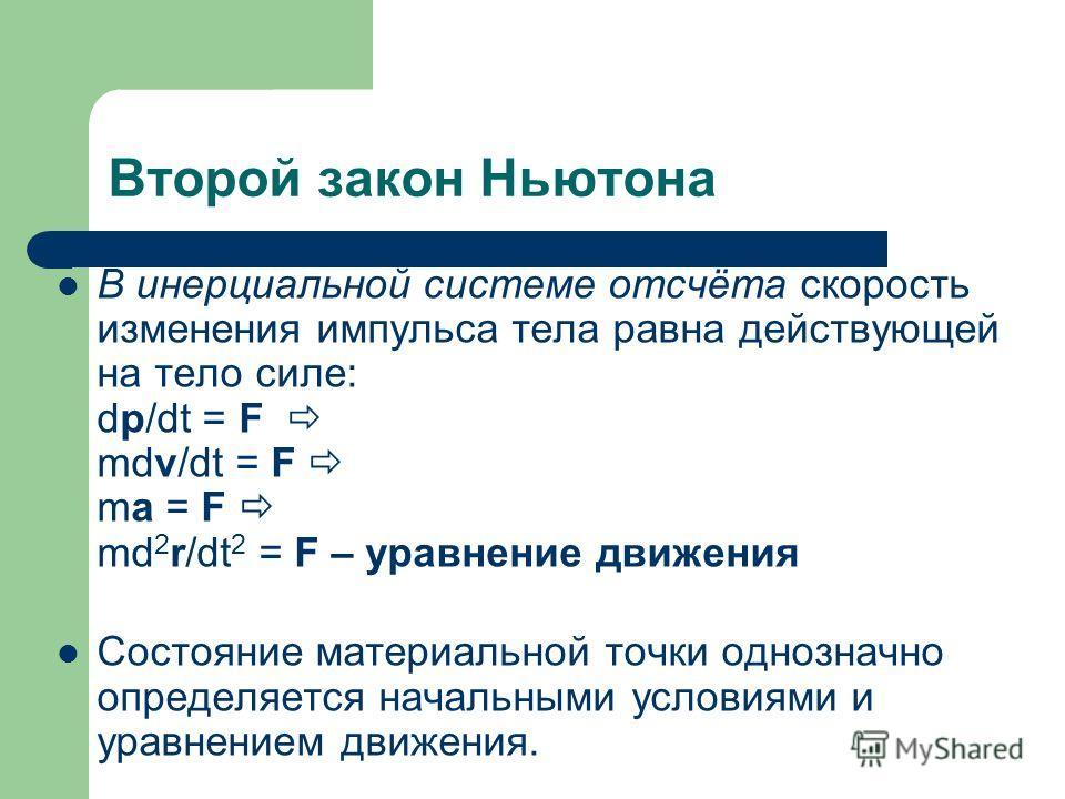 Второй закон Ньютона В инерциальной системе отсчёта скорость изменения импульса тела равна действующей на тело силе: dp/dt = F mdv/dt = F ma = F md 2 r/dt 2 = F – уравнение движения Состояние материальной точки однозначно определяется начальными усло