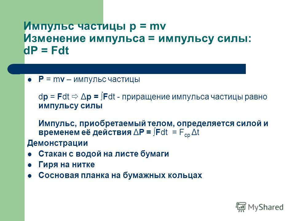 Импульс частицы p = mv Изменение импульса = импульсу силы: dP = Fdt P = mv – импульс частицы dp = Fdt Δp = Fdt - приращение импульса частицы равно импульсу силы Импульс, приобретаемый телом, определяется силой и временем её действия ΔP = Fdt = F ср Δ