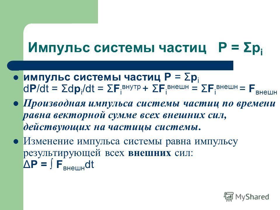 Импульс системы частиц P = Σp i импульс системы частиц P = Σp i dP/dt = Σdp i /dt = ΣF i внутр + ΣF i внешнеееее = ΣF i внешнеееее = F внешнеееее Производная импульса системы частиц по времени равна векторной сумме всех внешнеееееих сил, действующих
