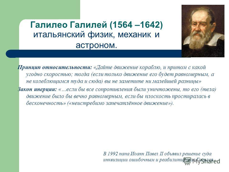 Галилео Галилей (1564 –1642) итальянский физик, механик и астроном. Принцип относительности: «Дайте движение кораблю, и притом с какой угодно скоростью; тогда (если только движение его будет равномерным, а не колеблющимся туда и сюда) вы не заметите