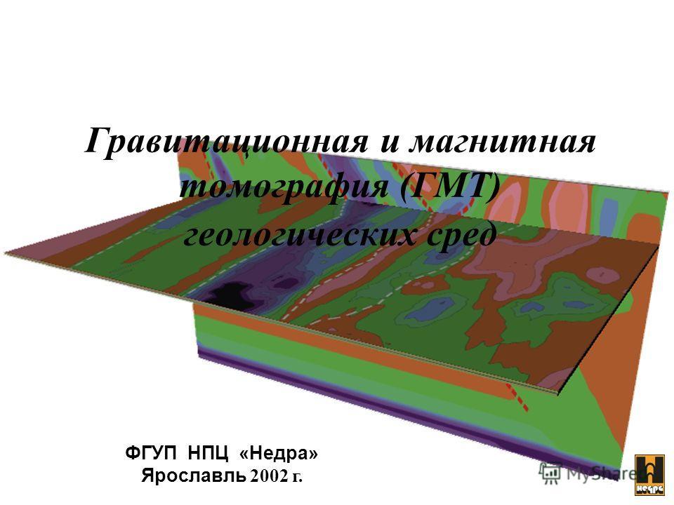 ФГУП НПЦ «Недра» Ярославль 2002 г. Гравитационная и магнитная томография (ГМТ) геологических сред