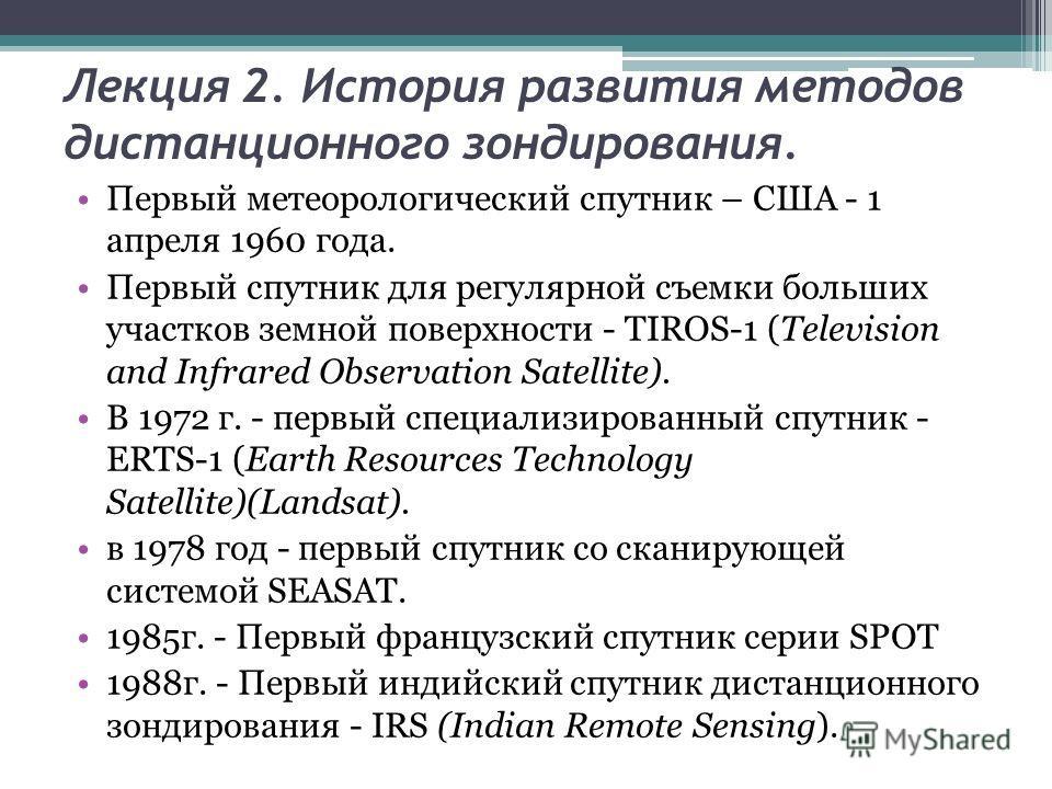Лекция 2. История развития методов дистанционного зондирования. Первый метеорологический спутник – США - 1 апреля 1960 года. Первый спутник для регулярной съемки больших участков земной поверхности - TIROS-1 (Television and Infrared Observation Satel