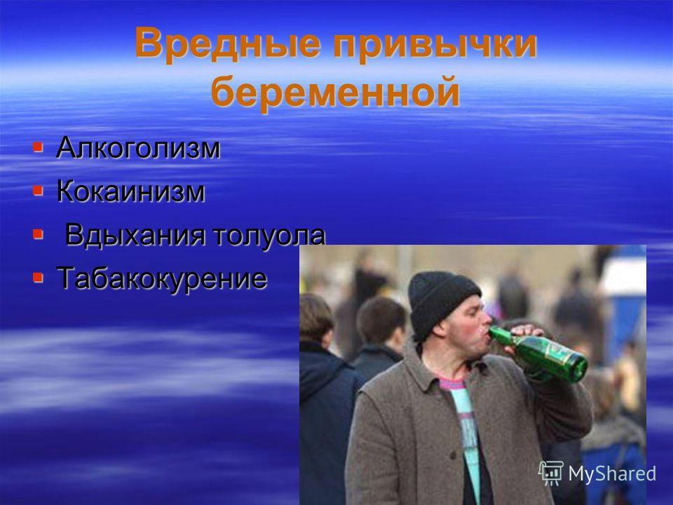 Вредные привычки беременной Вредные привычки беременной Алкоголизм Алкоголизм Кокаинизм Кокаинизм Вдыхания толуола Вдыхания толуола Табакокурение Табакокурение