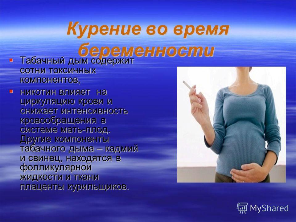 Курение во время беременности Курение во время беременности Табачный дым содержит сотни токсичных компонентов, Табачный дым содержит сотни токсичных компонентов, никотин влияет на циркуляцию крови и снижает интенсивность кровообращения в системе мать