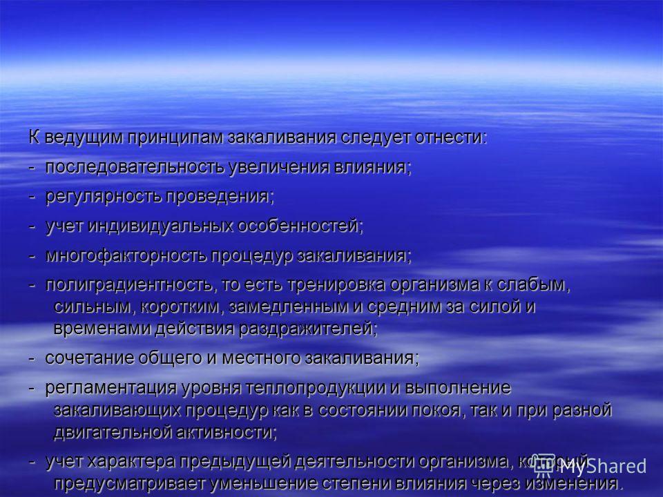 К ведущим принципам закаливания следует отнести: - последовательность увеличения влияния; - регулярность проведения; - учет индивидуальных особенностей; - многофакторность процедур закаливания; - полиградиентность, то есть тренировка организма к слаб