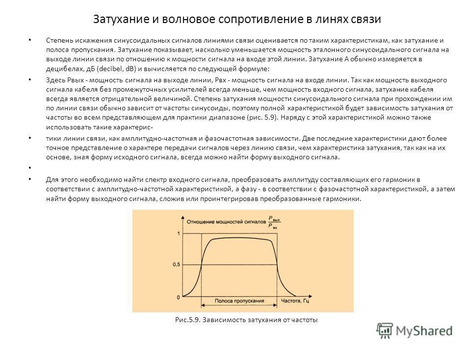 Затухание и волновое сопротивление в линях связи Степень искажения синусоидальных сигналов линиями связи оценивается по таким характеристикам, как затухание и полоса пропускания. Затухание показывает, насколько уменьшается мощность эталонного синусои