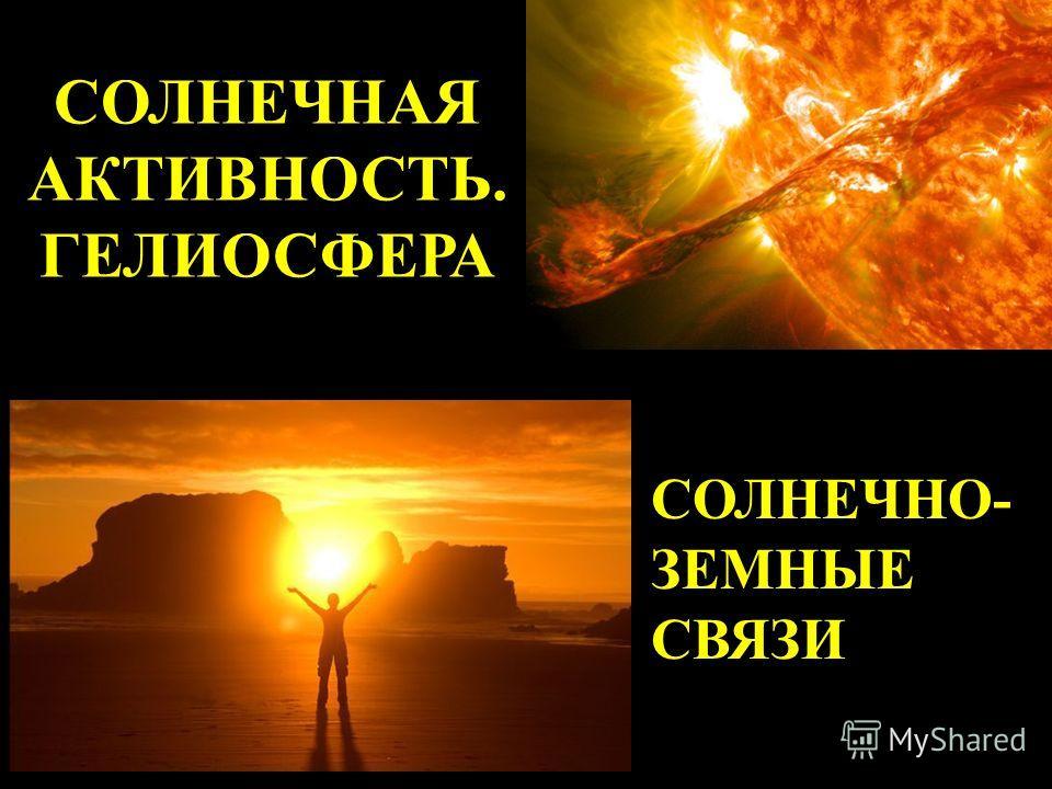 СОЛНЕЧНАЯ АКТИВНОСТЬ. ГЕЛИОСФЕРА СОЛНЕЧНО- ЗЕМНЫЕ СВЯЗИ