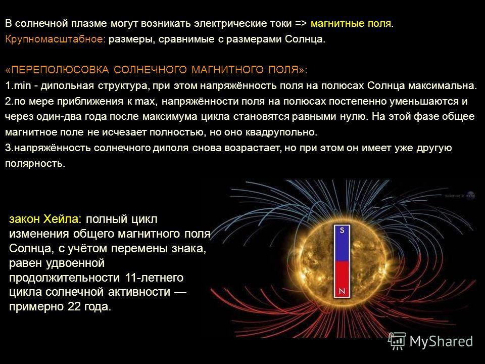 В солнечной плазме могут возникать электрические токи => магнитные поля. Крупномасштабное: размеры, сравнимые с размерами Солнца. «ПЕРЕПОЛЮСОВКА СОЛНЕЧНОГО МАГНИТНОГО ПОЛЯ»: 1. min - дипольная структура, при этом напряжённость поля на полюсах Солнца
