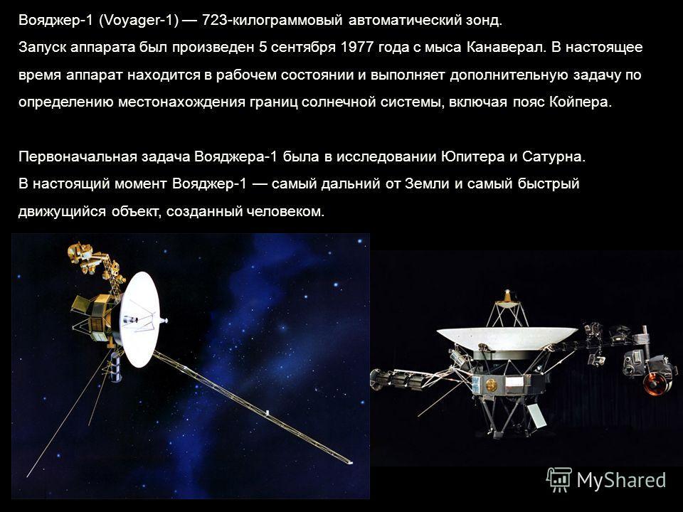 Вояджер-1 (Voyager-1) 723-килограммовый автоматический зонд. Запуск аппарата был произведен 5 сентября 1977 года с мыса Канаверал. В настоящее время аппарат находится в рабочем состоянии и выполняет дополнительную задачу по определению местонахождени