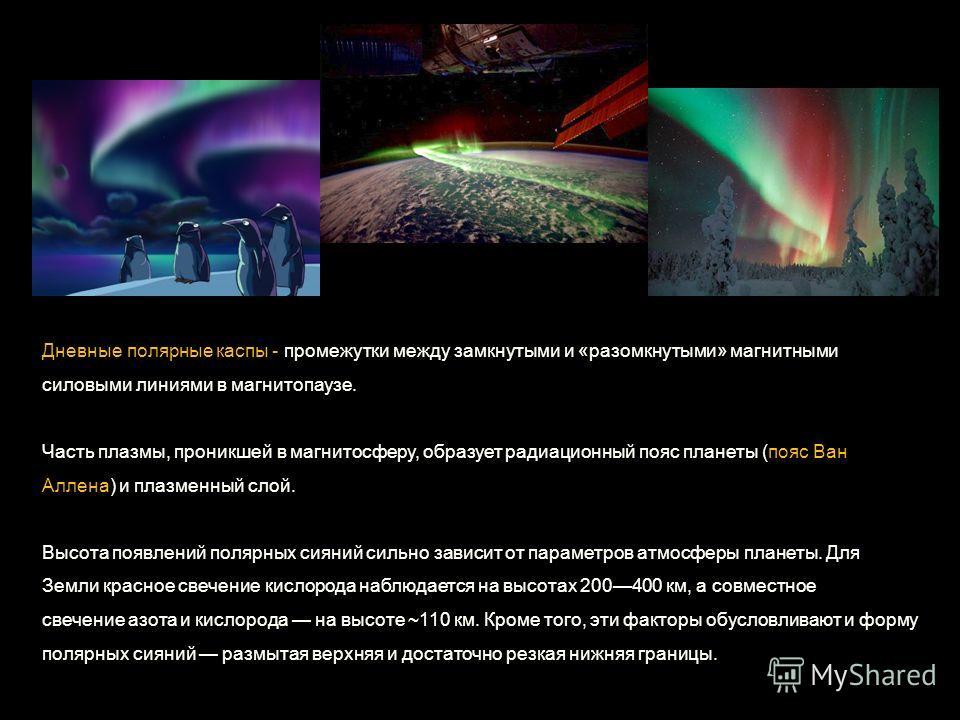 Дневные полярные кассы - промежутки между замкнутыми и «разомкнутыми» магнитными силовыми линиями в магнитопаузе. Часть плазмы, проникшей в магнитосферу, образует радиационный пояс планеты (пояс Ван Аллена) и плазменный слой. Высота появлений полярны