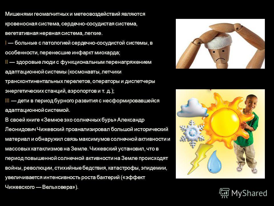 Мишенями геомагнитных и метеовоздействий являются кровеносная система, сердечно-сосудистая система, вегетативная нервная система, легкие. I больные с патологией сердечно-сосудистой системы, в особенности, перенесшие инфаркт миокарда; II здоровые люди