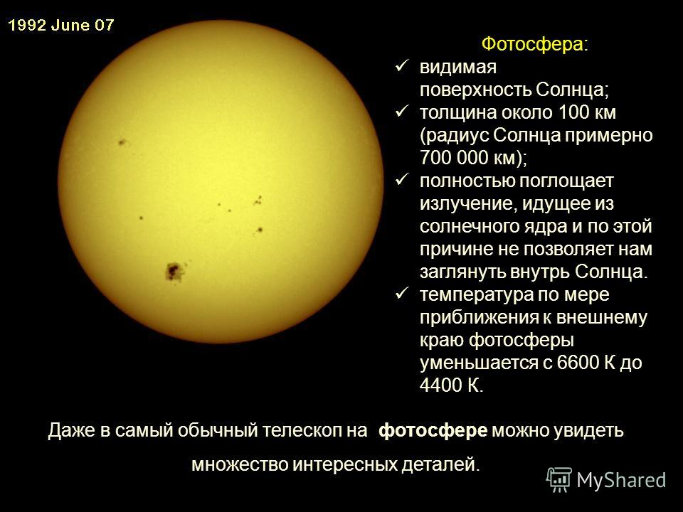 Фотосфера: видимая поверхность Солнца; толщина около 100 км (радиус Солнца примерно 700 000 км); полностью поглощает излучение, идущее из солнечного ядра и по этой причине не позволяет нам заглянуть внутрь Солнца. температура по мере приближения к вн