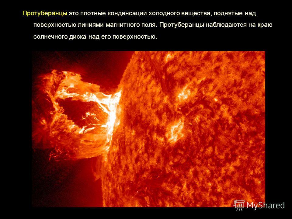 Протуберанцы это плотные конденсации холодного вещества, поднятые над поверхностью линиями магнитного поля. Протуберанцы наблюдаются на краю солнечного диска над его поверхностью.