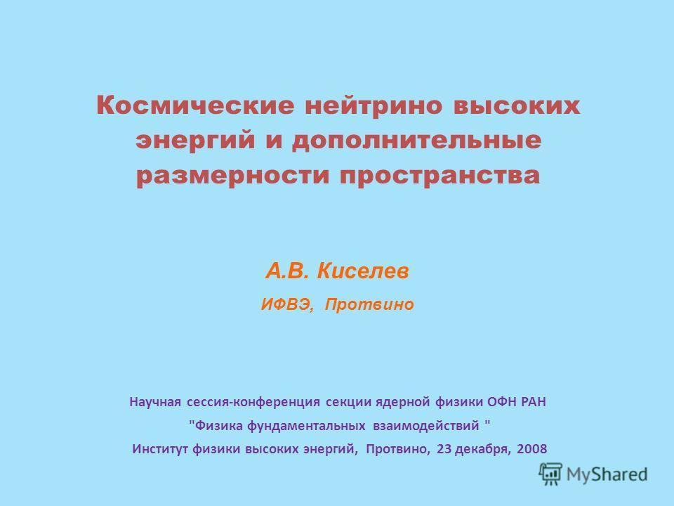 А.В. Киселев ИФВЭ, Протвино Космические нейтрино высоких энергий и дополнительные размерности пространства Научная сессия-конференция секции ядерной физики ОФН РАН