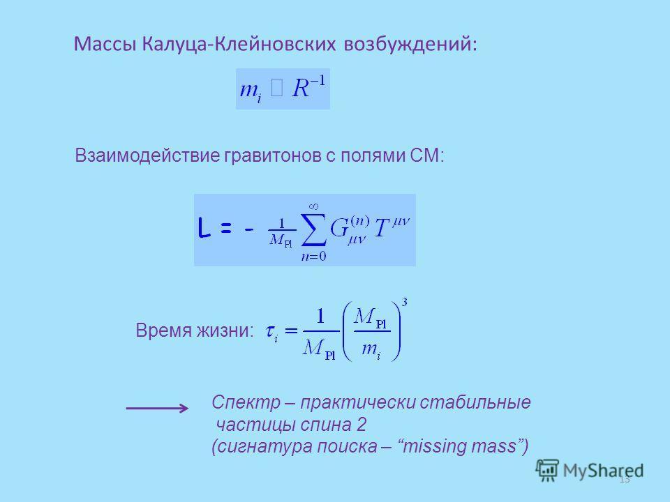 Взаимодействие гравитонов с полями СМ: Массы Калуца-Клейновских возбуждений: Время жизни: Спектр – практически стабильные частицы спина 2 (сигнатура поиска – missing mass) 13
