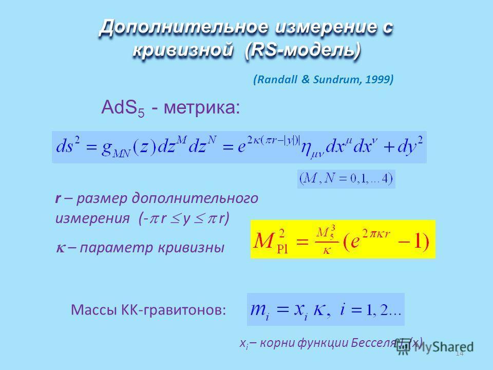 AdS 5 - метрика: Дополнительное измерение с кривизной (RS-модель) r – размер дополнительного измерения (- r y r) – параметр кривизны (Randall & Sundrum, 1999) Массы KK-гравитонов: x i – корни функции Бесселя J 1 (x) 14