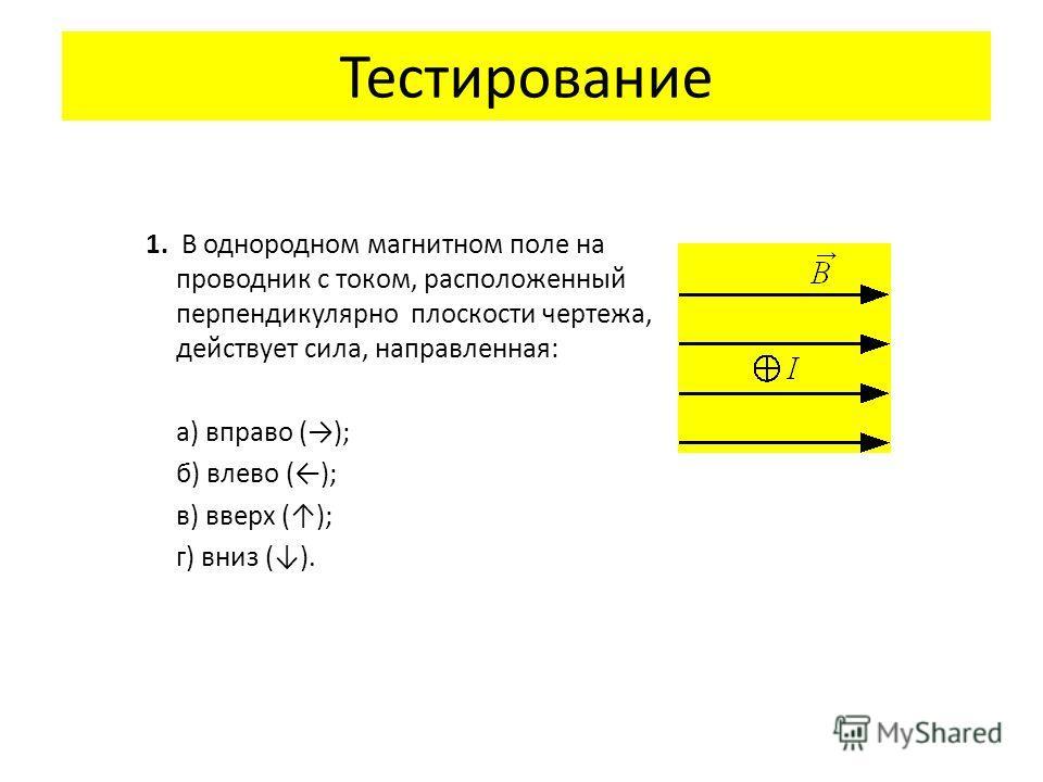 Тестирование 1. В однородном магнитном поле на проводник с током, расположенный перпендикулярно плоскости чертежа, действует сила, направленная: а) вправо (); б) влево (); в) вверх (); г) вниз ().