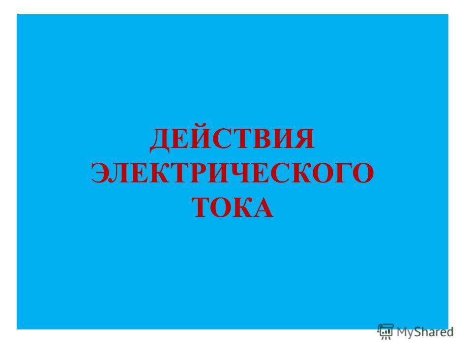 ДЕЙСТВИЯ ЭЛЕКТРИЧЕСКОГО ТОКА