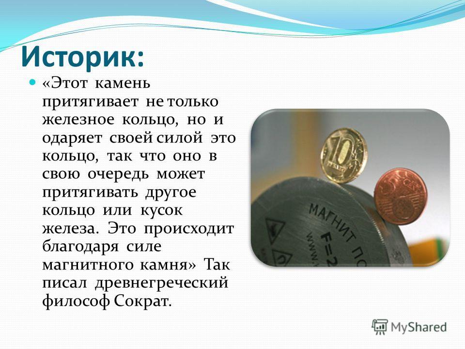Историк: «Этот камень притягивает не только железное кольцо, но и одаряет своей силой это кольцо, так что оно в свою очередь может притягивать другое кольцо или кусок железа. Это происходит благодаря силе магнитного камня» Так писал древнегреческий ф
